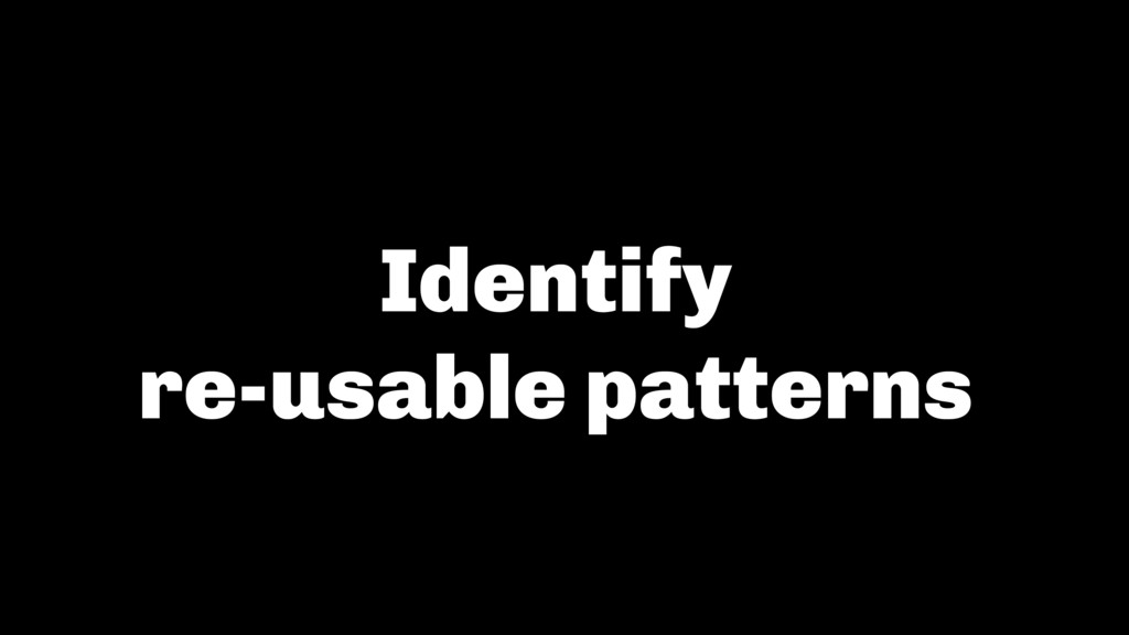 Identify  re-usable patterns