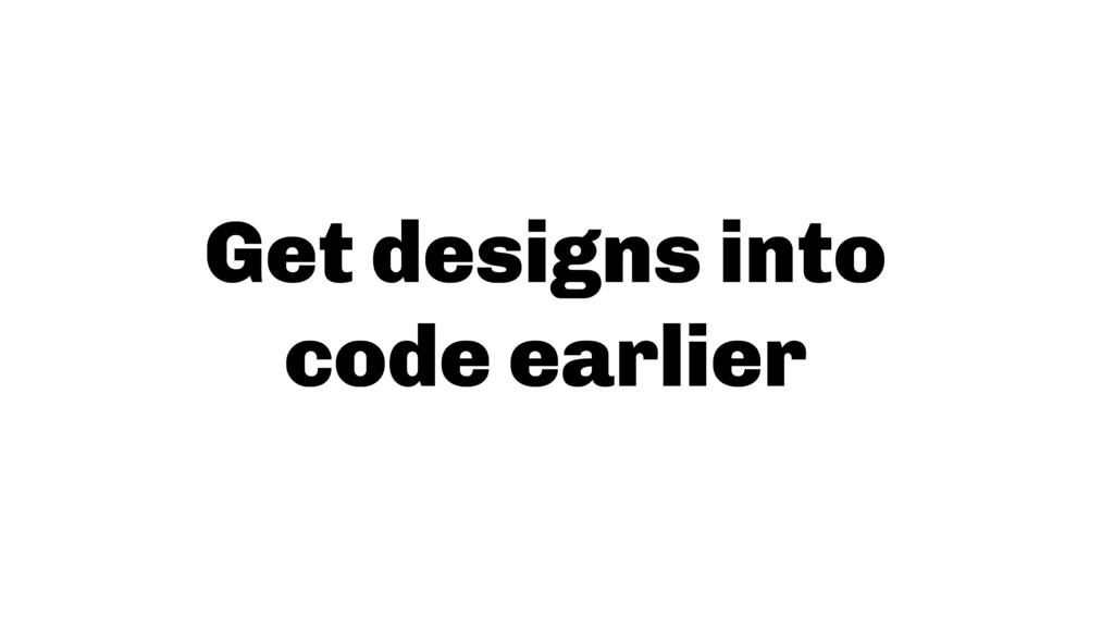 Get designs into  code earlier