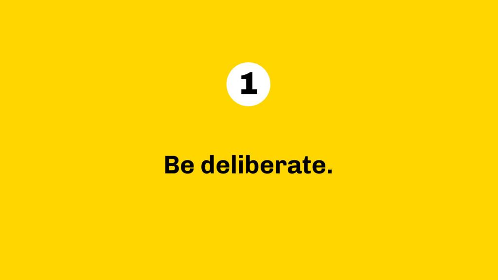 Be deliberate. 1
