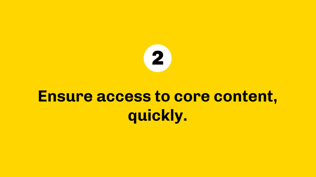 Ensure access to core content, quickly. 2
