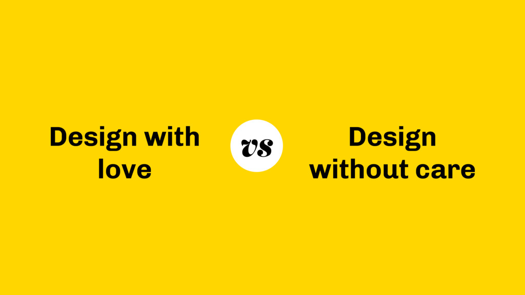 Design with love Design without care vs