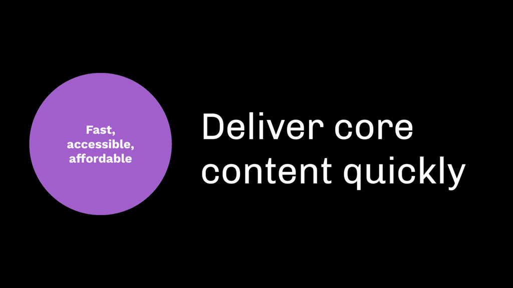 Fast, accessible, affordable Deliver core conte...