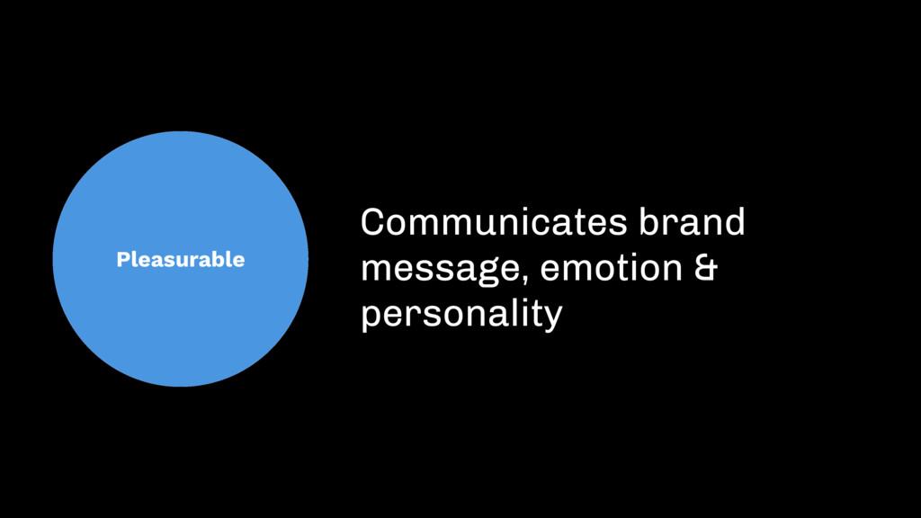 Pleasurable Communicates brand message, emotion...