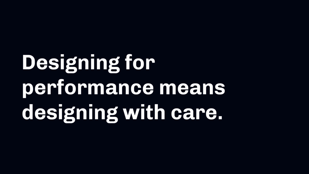 Designing for performance means designing with ...