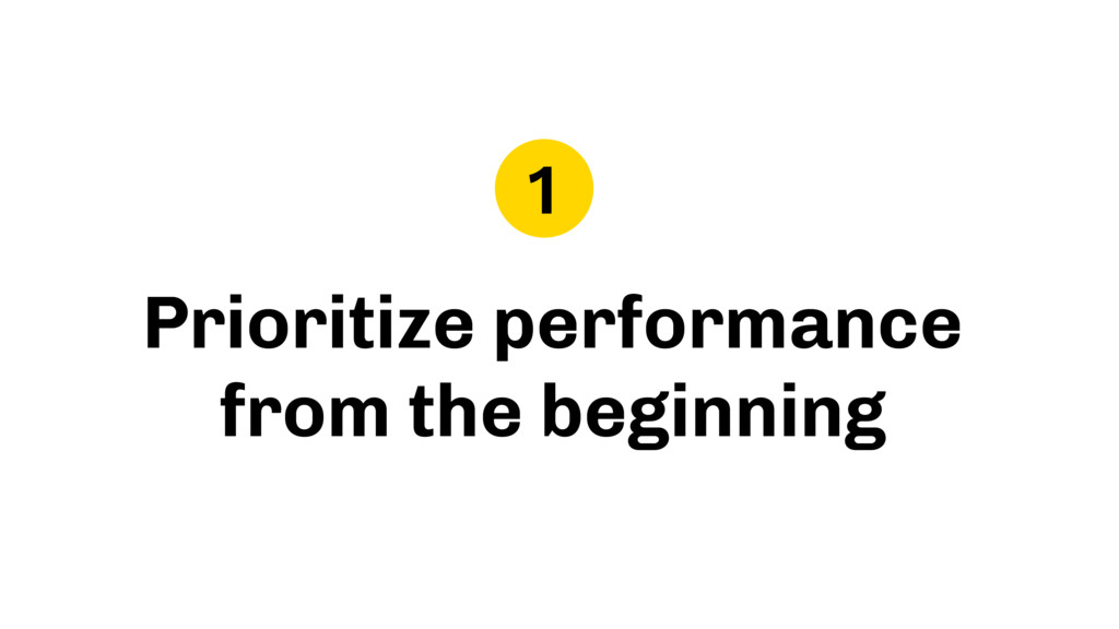 Prioritize performance from the beginning 1