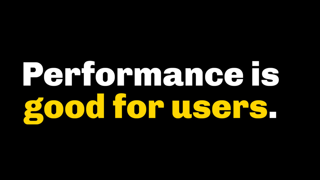 Performance is good for users.