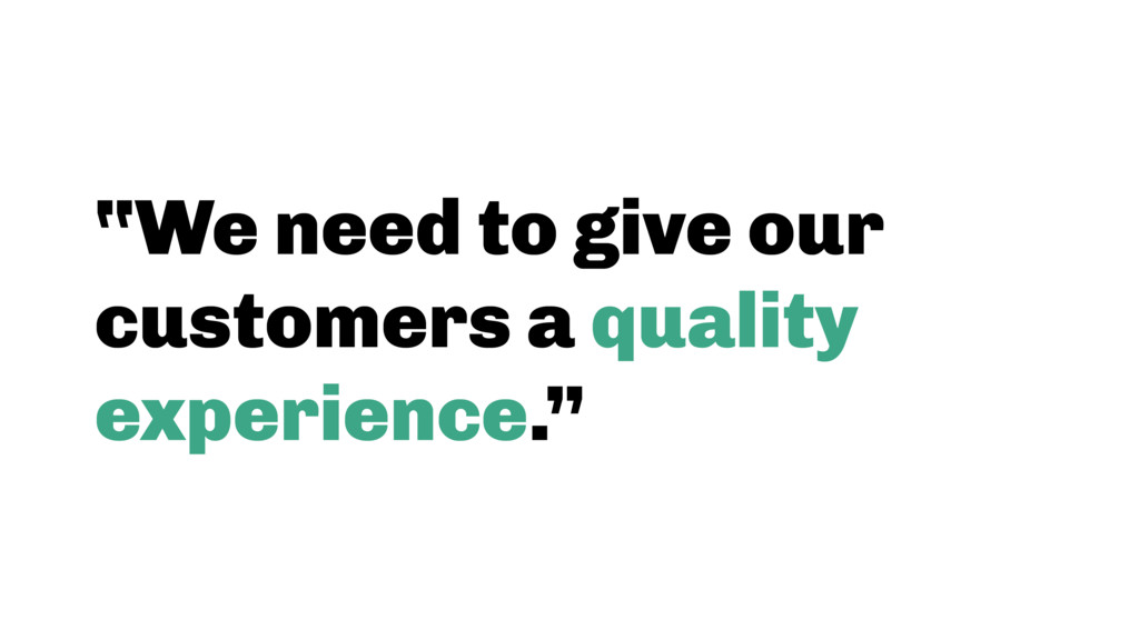 """""""We need to give our customers a quality experi..."""