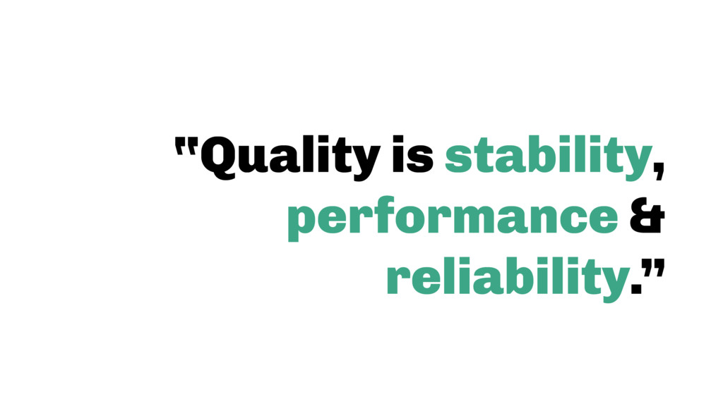 """""""Quality is stability, performance & reliabilit..."""