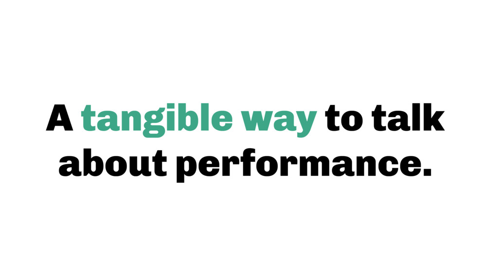 A tangible way to talk about performance.