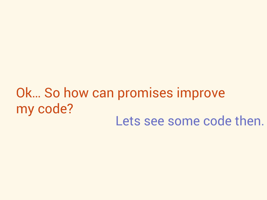 Ok… So how can promises improve my code? Lets s...