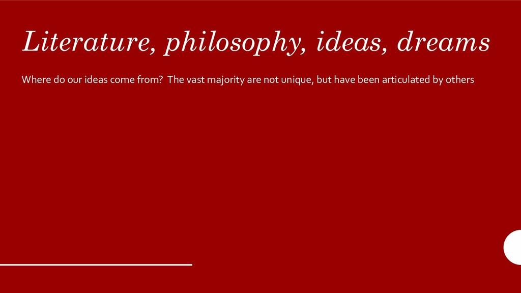 Literature, philosophy, ideas, dreams Where do ...