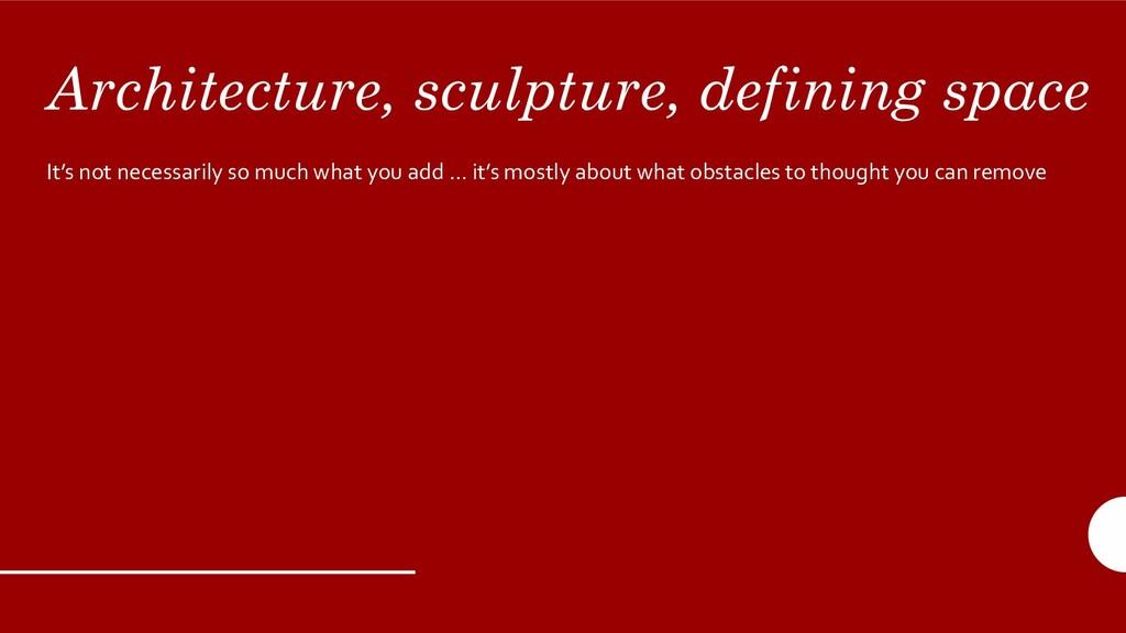Architecture, sculpture, defining space It's no...