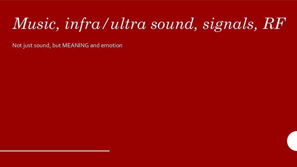 Music, infra/ultra sound, signals, RF Not just ...