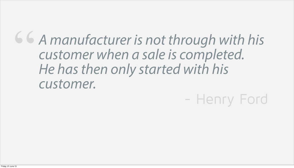 A manufacturer is not through with his customer...