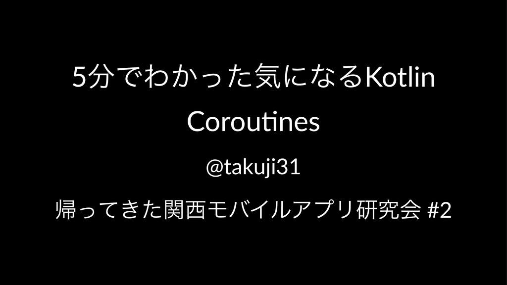5ͰΘ͔ͬͨؾʹͳΔKotlin Corou,nes @takuji31 ؼ͖ͬͯͨؔϞό...
