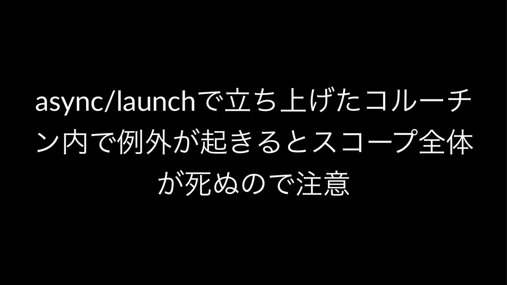 async/launchͰ্ཱͪ͛ͨίϧʔν ϯͰྫ֎͕ى͖Δͱείʔϓશମ ͕ࢮ͵ͷͰҙ