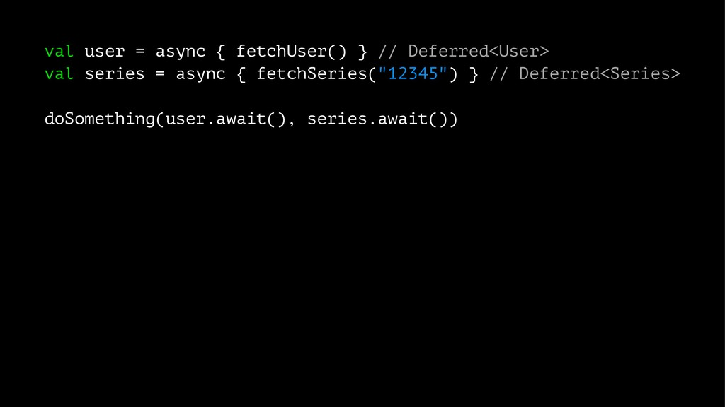 val user = async { fetchUser() } // Deferred<Us...