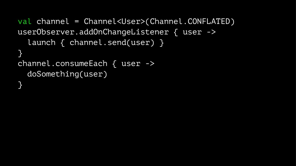 val channel = Channel<User>(Channel.CONFLATED) ...
