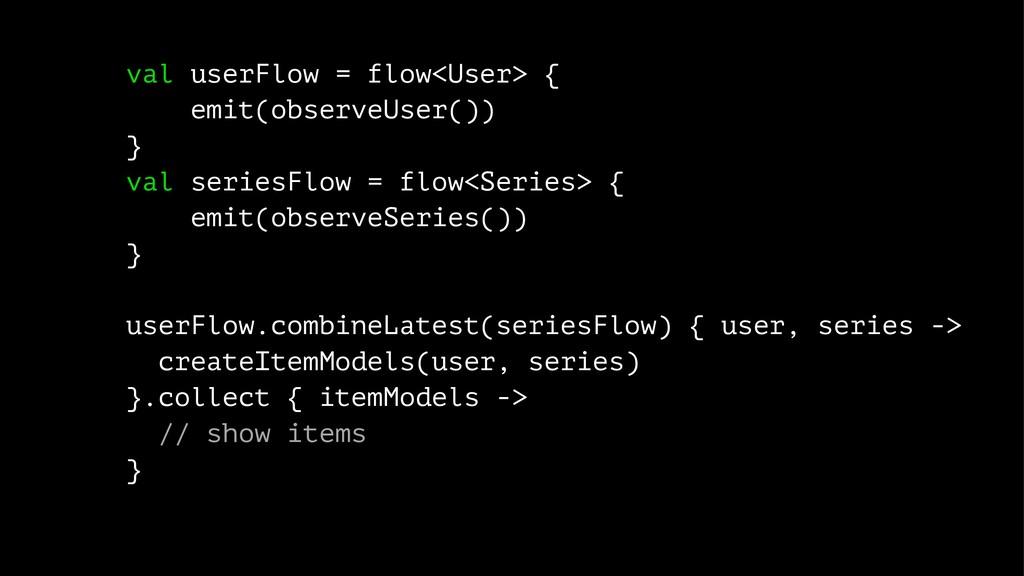 val userFlow = flow<User> { emit(observeUser())...