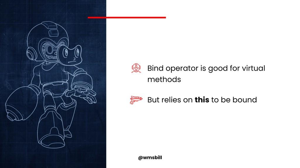 @wmsbill Bind operator is good for virtual meth...