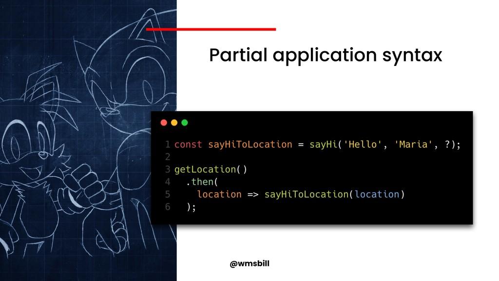 @wmsbill Partial application syntax