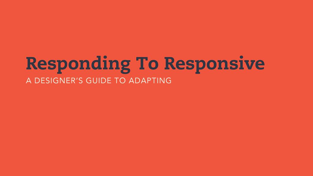 Responding To Responsive A DESIGNER'S GUIDE TO ...