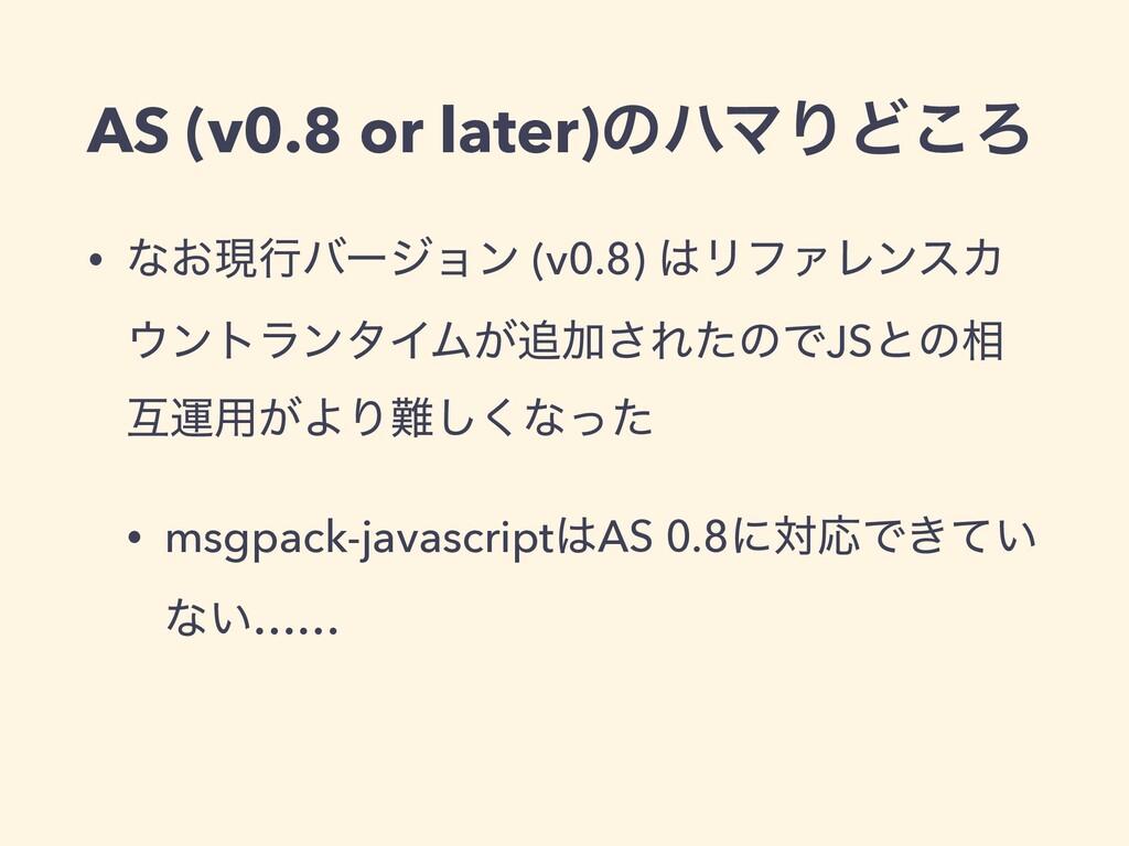 AS (v0.8 or later)ͷϋϚΓͲ͜Ζ • ͳ͓ݱߦόʔδϣϯ (v0.8) Ϧ...