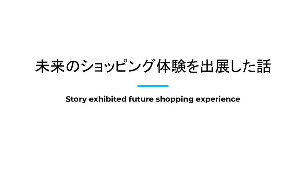 未来のショッピング体験を出展した話 Story exhibited future shoppi...
