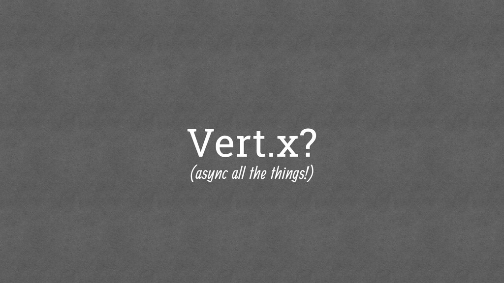 Vert.x? (async all the things!)