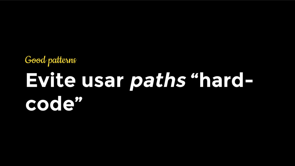 "Good patterns Evite usar paths ""hard- code"""