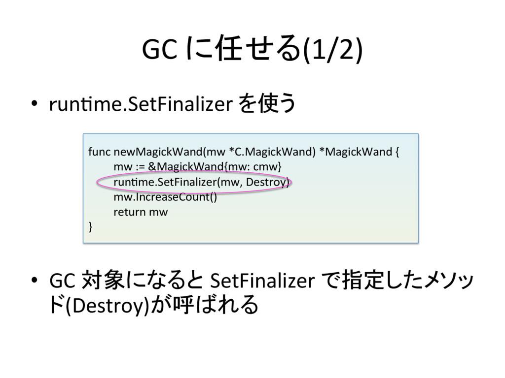 GC に任せる(1/2) • runWme.SetFinalizer を使う...