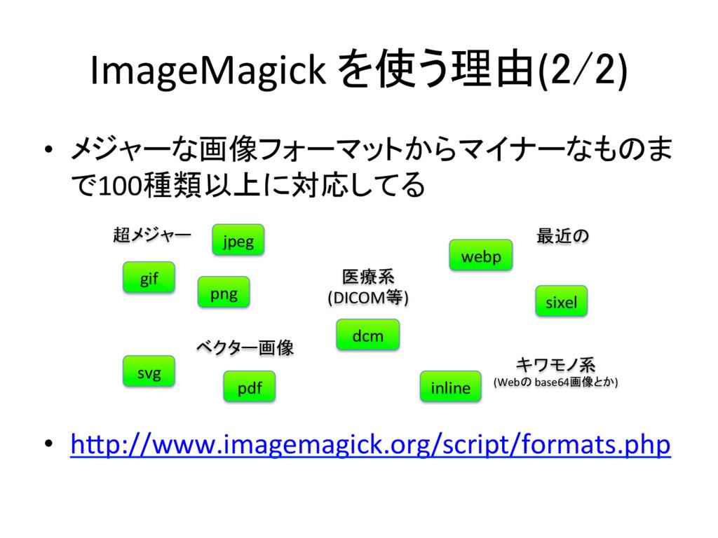 ImageMagick を使う理由(2/2) • メジャーな画像フォーマットからマ...