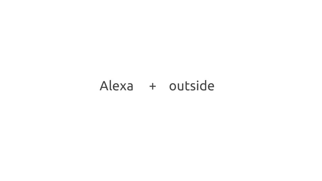 Alexa + outside