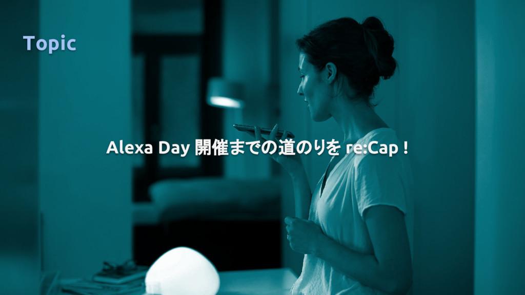 Topic Alexa Day 開催までの道のりを re:Cap !
