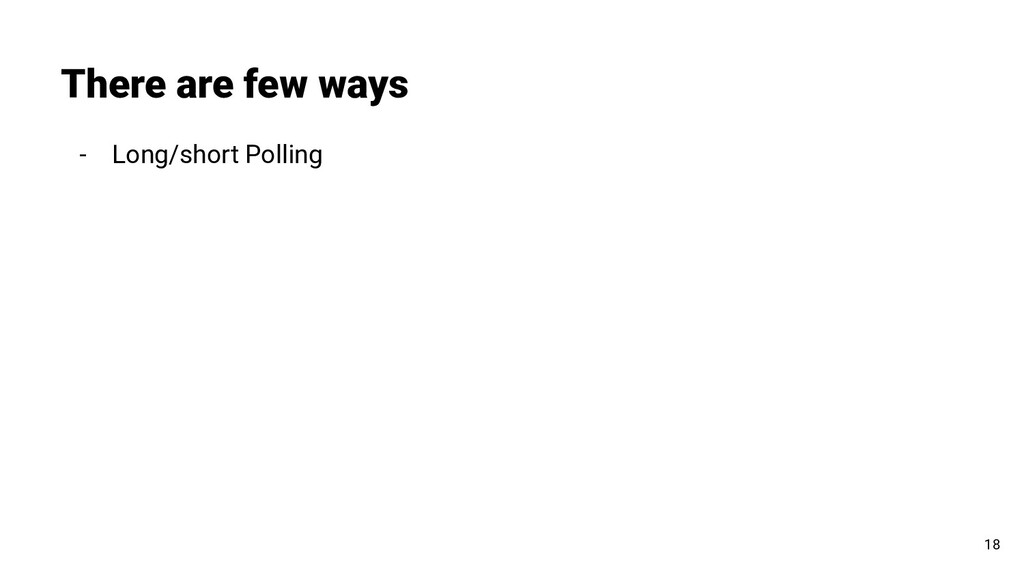 - Long/short Polling There are few ways 18