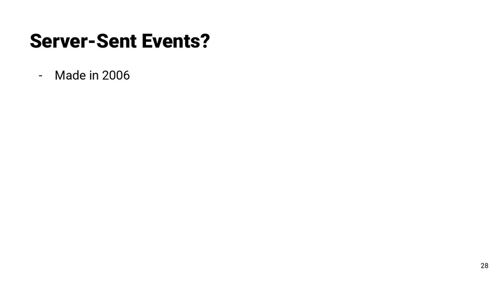 - Made in 2006 Server-Sent Events? 28