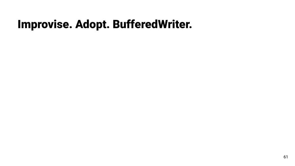 Improvise. Adopt. BufferedWriter. 61