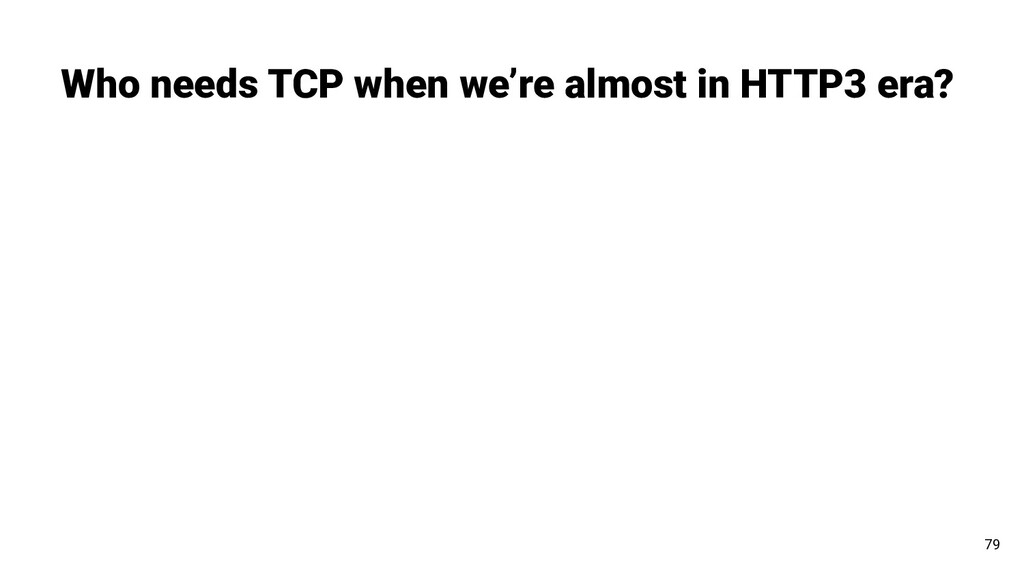Who needs TCP when we're almost in HTTP3 era? 79