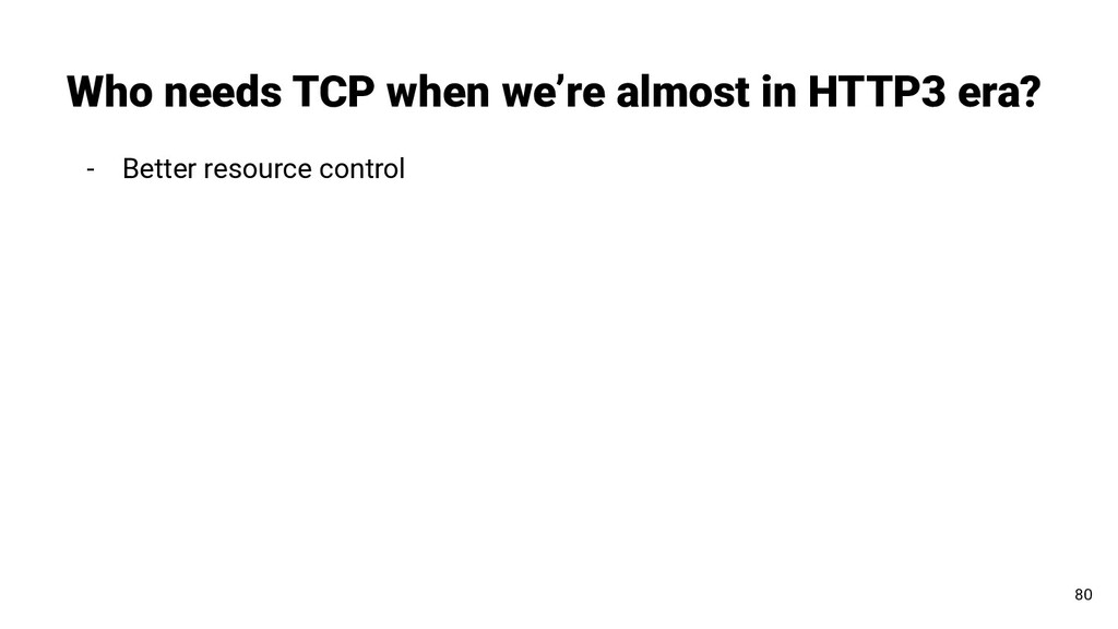 - Better resource control Who needs TCP when we...