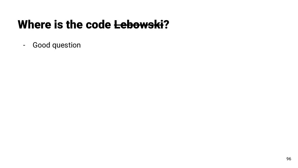 - Good question Where is the code Lebowski? 96