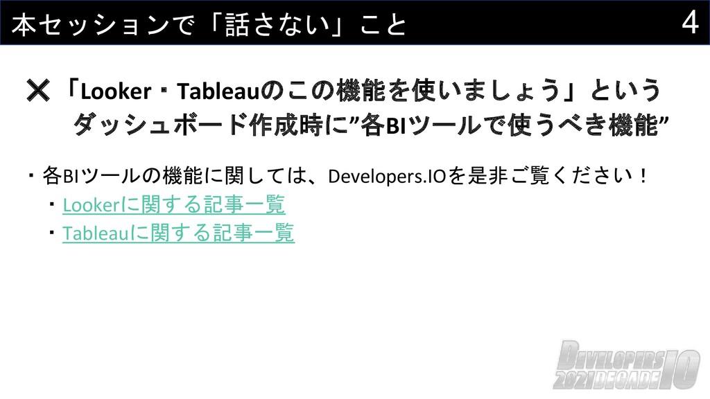 4 本セッションで「話さない」こと ・各BIツールの機能に関しては、Developers.IO...