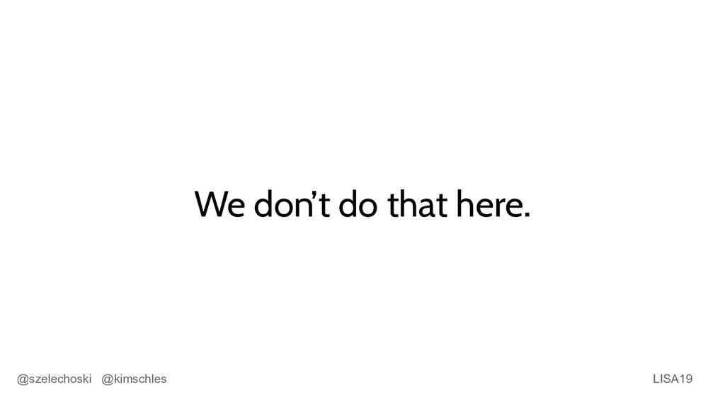 LISA19 @szelechoski @kimschles We don't do that...