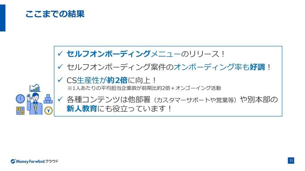 31 ここまでの結果 ✓ セルフオンボーディングメニューのリリース! ✓ セルフオンボーディン...