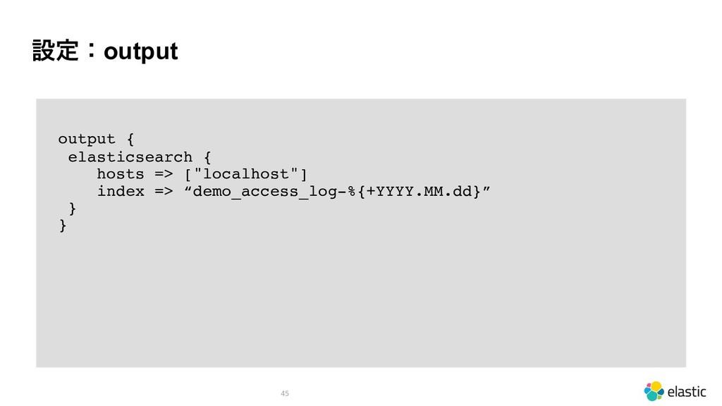 ઃఆɿoutput 45 output { elasticsearch { hosts => ...