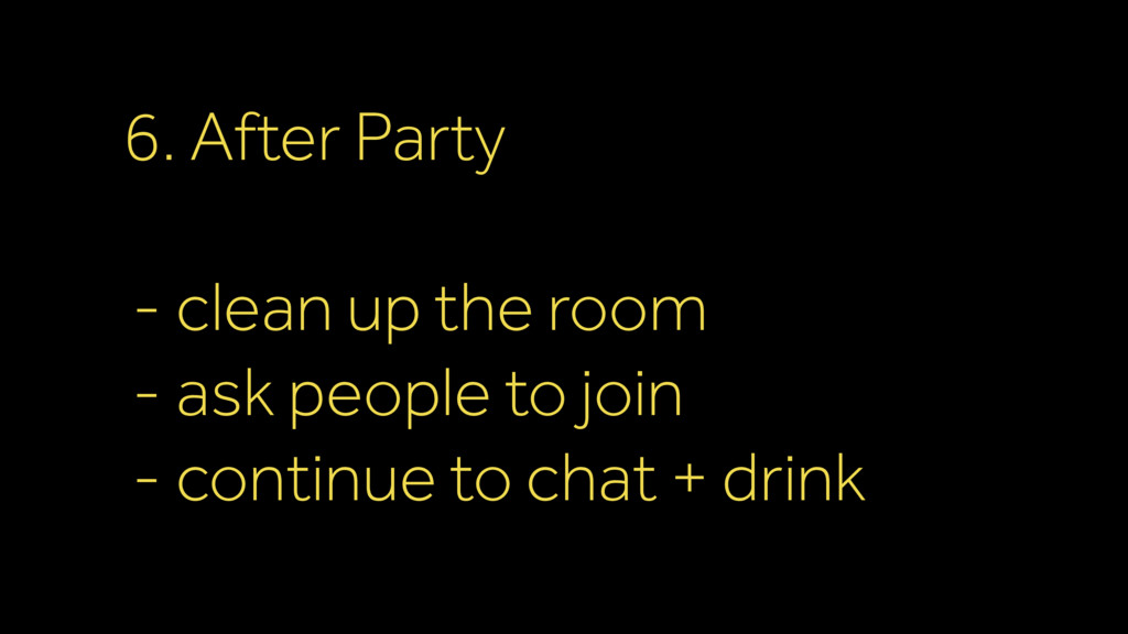 6. After Party - clean up the room - ask people...