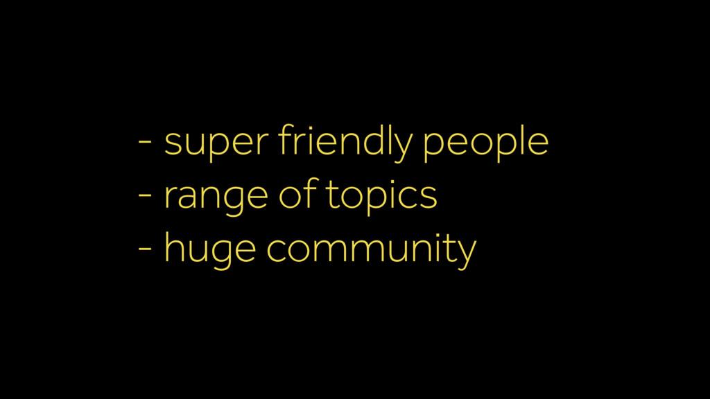 - super friendly people - range of topics - hug...