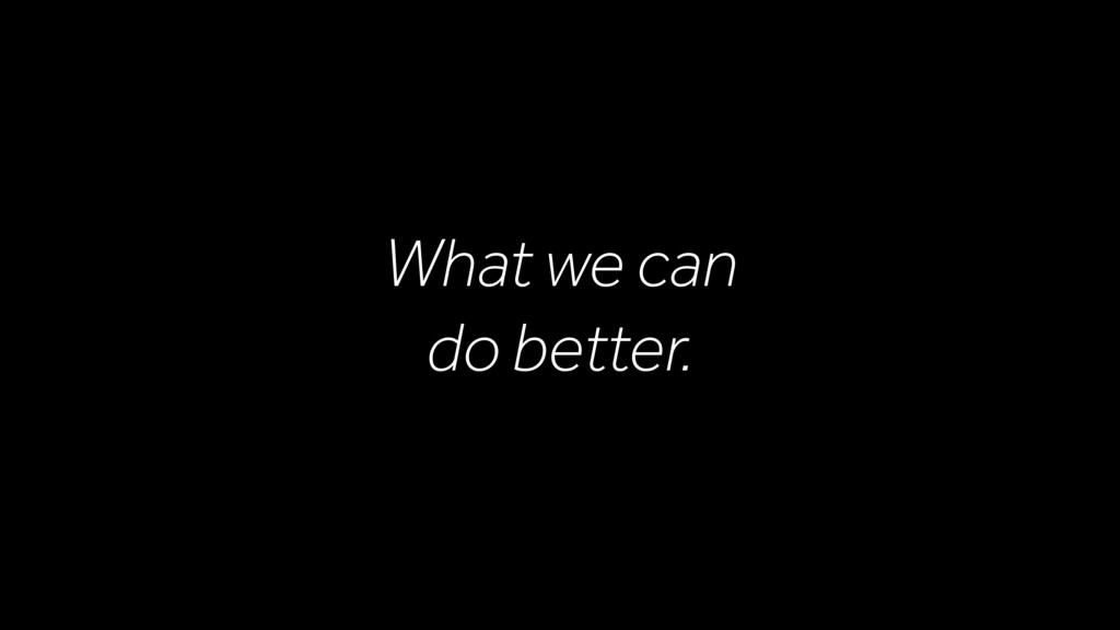 What we can do better.