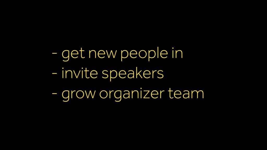 - get new people in - invite speakers - grow or...