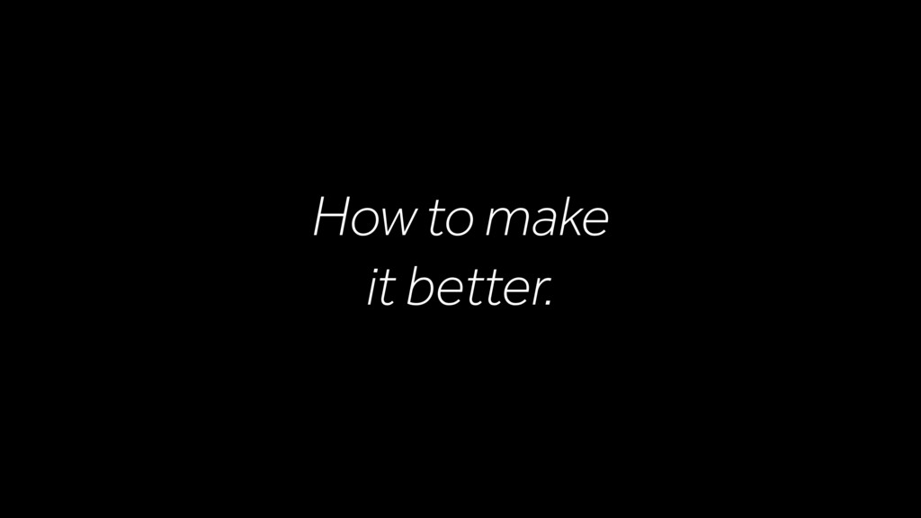 How to make it better.