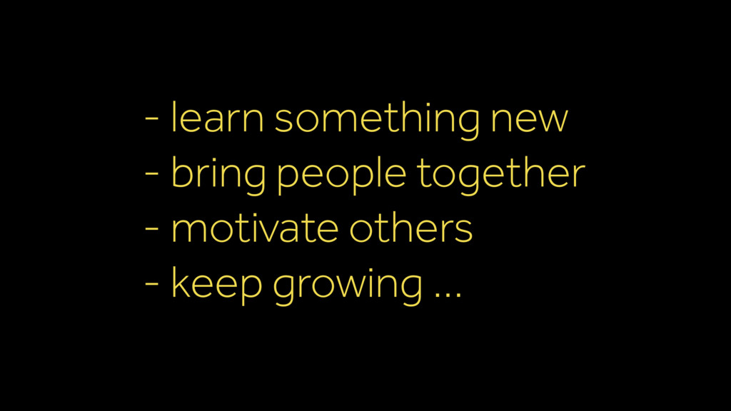 - learn something new - bring people together -...